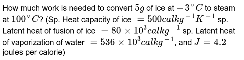 How much work is needed to convert `5g` of ice at `-3^(@)C` to steam at `100^(@)C`? (Sp. Heat capacity of ice `=500 cal kg^(-1)K^(-1)` sp. Latent heat of fusion of ice `=80xx10^(3) cal kg^(-1)` sp. Latent heat of vaporization of water `=536xx10^(3)calkg^(-1)`, and `J=4.2` joules per calorie)