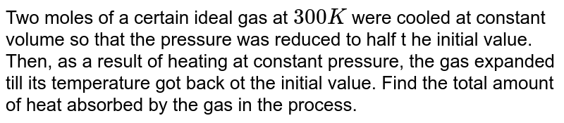 Two moles of a certain ideal gas at `300K` were cooled at constant volume so that the pressure was reduced to half t he initial value. Then, as a result of heating at constant pressure, the gas expanded till its temperature got back ot the initial value. Find the total amount of heat absorbed by the gas in the process.