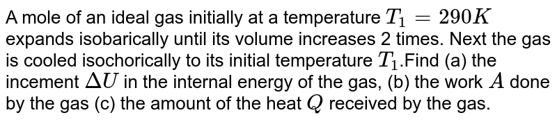 A mole of an ideal gas initially at a temperature `T_(1)=290K` expands isobarically until its volume increases 2 times. Next the gas is cooled isochorically to its initial temperature `T_(1)`.Find (a) the incement `DeltaU` in the internal energy of the gas, (b) the work `A` done by the gas (c) the amount of the heat `Q` received by the gas.