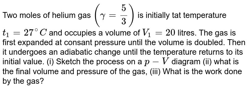 Two moles of helium gas `(gamma=5/3)` is initially tat temperature `t_(1)=27^(@)C` and occupies a volume of `V_(1)=20` litres. The gas is first expanded at consant pressure until the volume is doubled. Then it undergoes an adiabatic change until the temperature returns to its initial value. (i) Sketch the process on a `p-V` diagram (ii) what is the final volume and pressure of the gas, (iii) What is the work done by the gas?