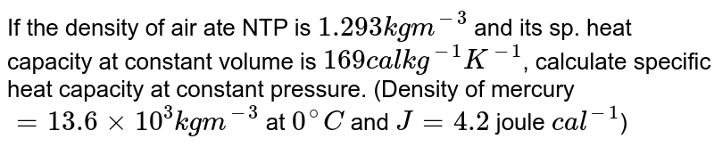 If the density of air ate NTP is `1.293kgm^(-3)` and its sp. heat capacity at constant volume is `169 cal kg^(-1)K^(-1)`, calculate specific heat capacity at constant pressure. (Density of mercury `=13.6xx10^(3)kgm^(-3)` at `0^(@)C` and `J=4.2` joule `cal^(-1)`)