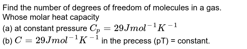 Find the number of degree of freedom of moleucles in a gas whose molar heat capacity (a) at constant pressure is `C_(p)=29 mol^(-1)K^(-1)` (b) `C=29Jmol^(-1)K^(-1)` in the process `pT=` const.
