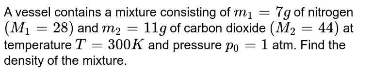 A vessel contains a mixture consisting of `m_(1)=7g` of nitrogen `(M_(1)=28)` and `m_(2)=11g` of carbon dioxide `(M_(2)=44)` at temperature `T=300K` and pressure `p_(0)=1` atm. Find the density of the mixture.