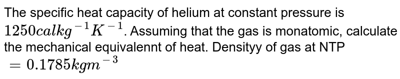 The specific heat capacity of helium at constant pressure is `1250cal kg^(-1)K^(-1)`. Assuming that the gas is monatomic, calculate the mechanical equivalennt of heat. Densityy of gas at NTP `=0.1785 kgm^(-3)`