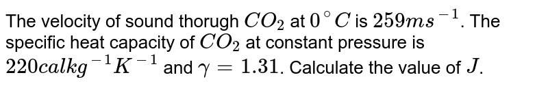 The velocity of sound thorugh `CO_(2)` at `0^(@)C` is `259ms^(-1)`. The specific heat capacity of `CO_(2)` at constant pressure is `220cal kg^(-1) K^(-1)` and `gamma=1.31`. Calculate the value of `J`.