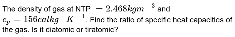 The density of  gas at NTP `=2.468kgm^(-3)` and `c_(p)=156cal kg^(-)K^(-1)`. Find the ratio of specific heat capacities of the gas. Is it diatomic or tiratomic?