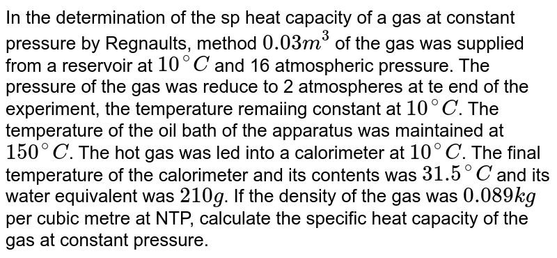 In the determination of the sp heat capacity of a gas at constant pressure by Regnaults, method `0.03m^(3)` of the gas was supplied from a reservoir at `10^(@)C` and 16 atmospheric pressure. The pressure of the gas was reduce to 2 atmospheres at te end of the experiment, the temperature remaiing constant at `10^(@)C`. The temperature of the oil bath of the apparatus was maintained at `150^(@)C`. The hot gas was led into a calorimeter at `10^(@)C`. The final temperature of the calorimeter and its contents was `31.5^(@)C` and its water equivalent was `210g`. If the density of the gas was `0.089kg` per cubic metre  at NTP, calculate the specific heat capacity of the gas at constant pressure.