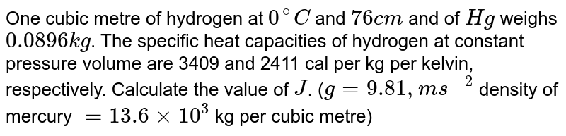 One cubic metre of hydrogen at `0^(@)C` and `76cm` and of `Hg` weighs `0.0896kg`. The specific heat capacities of hydrogen at constant pressure volume are 3409 and 2411 cal per kg per kelvin, respectively. Calculate the value  of `J`. (`g=9.81,ms^(-2)` density of mercury `=13.6xx10^(3)` kg per cubic metre)