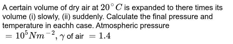 A certain volume of dry air at `20^(@)C` is expanded to there times its volume (i) slowly, (ii) suddenly. Calculate the final pressure and temperature in eachh case. Atmospheric pressure `=10^(5)Nm^(-2), gamma` of air `=1.4`
