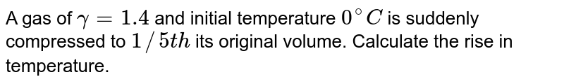 A gas of `gamma=1.4` and initial temperature `0^(@)C` is suddenly compressed to `1//5th` its original volume. Calculate the rise in temperature.