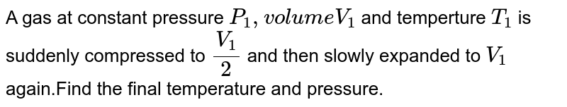 A gas at constant pressure `P_(1)` volume `V_(1)` and temperature `T_(1)` is suddenly compressed to `V_(1)//2` and then slowly expanded to `V_(1)` again. Find the final temperature and pressure.