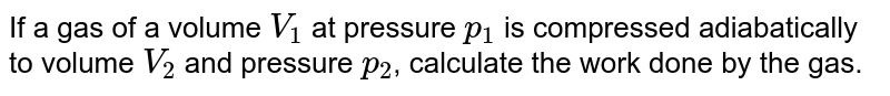 If a gas of a volume `V_(1)` at pressure `p_(1)` is compressed adiabatically to volume `V_(2)` and pressure `p_(2)`, calculate the work done by the gas.