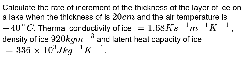 Calculate the rate of increment of the thickness of the layer of ice on a lake when the thickness of is `20cm` and the air temperature is `-40^(@)C`.  Thermal conductivity of ice `=1.68Ks^(-1)m^(-1)K^(-1)` , density of ice `920kgm^(-3)` and latent heat capacity of ice `=336xx10^(3)Jkg^(-1)K^(-1)`.