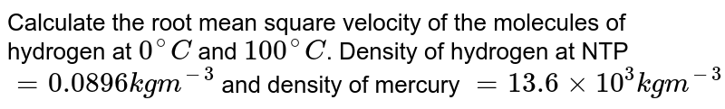 Calculate the root mean square velocity of the molecules of hydrogen at `0^(@)C` and `100^(@)C`. Density of hydrogen at NTP `=0.0896kgm^(-3)` and density of mercury `=13.6xx10^(3)kgm^(-3)`