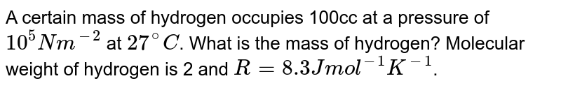 A certain mass of hydrogen occupies 100cc at a pressure of `10^(5) Nm^(-2)` at `27^(@)C`. What is the mass of hydrogen? Molecular weight of hydrogen is 2 and `R=8.3Jmol^(-1)K^(-1)`.