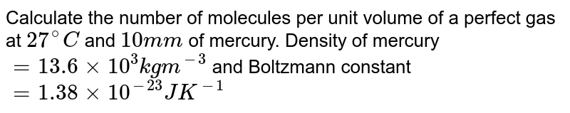 Calculate the number of molecules per unit volume of a perfect gas at `27^(@)C` and `10mm` of mercury. Density of mercury`=13.6xx10^(3) kgm^(-3)` and Boltzmann constant `=1.38xx10^(-23)JK^(-1)`