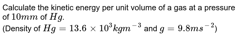 Calculate the kinetic energy per unit volume of a gas at a pressure of `10mm` of `Hg`. <br> (Density of `Hg=13.6xx10^(3)kgm^(-3)` and `g=9.8ms^(-2)`)