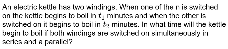 An electric kettle has two windings. When one of the n is switched on the kettle begins to boil in `t_(1)` minutes and when the other is switched on it begins to boil in `t_(2)` minutes. In what time will the kettle begin to boil if both windings are switched on simultaneously in series and a parallel?