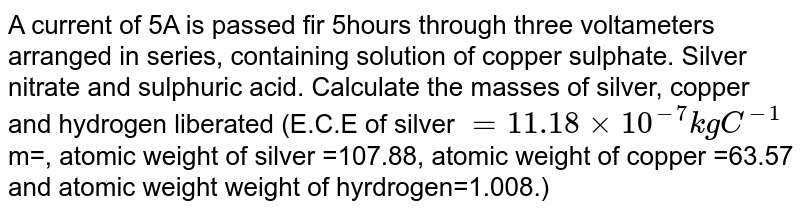 A current of 5A is passed fir 5hours through three voltameters arranged in series, containing solution of copper sulphate. Silver nitrate and sulphuric acid. Calculate the masses of silver, copper and hydrogen liberated (E.C.E of silver `=11.18xx10^(-7) kg C^(-1)`m=, atomic weight of silver =107.88, atomic weight of copper =63.57 and atomic weight weight of hyrdrogen=1.008.)