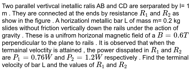Two parallel  vertivcal  inetallic  ralis  AB and CD  are serparated by l= 1 m . They    are connected at the   ends  by resistance `R_(1)` and `R_(2)` as show in the figure . A horizationl  metallic bar L of mass  m= 0.2 kg slides without  friction  vertically down the rails  under  the action  of gravity  . These  is a unifrom  horizonal magnetic  field of a ` B=0.6 T`  perpendicular to the plane to  rails  . It  is observed  that when the termainal  veloctity is attained , the power  disspated in `R_(1)` and `R_(2)`  are `P_(1)= 0.76  W` and  `P_(2) = 1.2 W` respectively  . Find  the terminal velocity  of bar   L and  the values of `R_(1)` and `R_(2)`