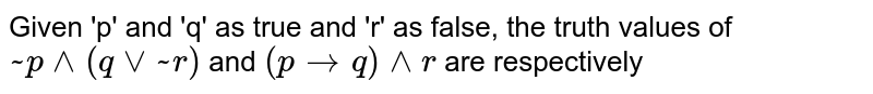 Given 'p' and 'q' as true and 'r' as false, the truth values of `~p ^^ (q vv ~r)`  and `(p to  q) ^^ r`  are respectively