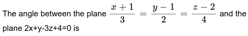 The angle between the plane `(x+1)/(3)=(y-1)/(2)=(z-2 )/(4)` and the plane 2x+y-3z+4=0 is