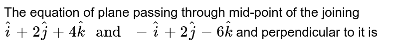 """The equation of plane passing through mid-point of the joining `hati+2hatj+4hatk"""" and """"-hati+2hatj-6hatk` and perpendicular to it is"""