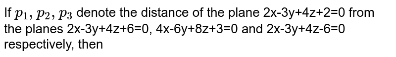 If `p_1,p_2,p_3` denote the distance of the plane 2x-3y+4z+2=0 from the planes 2x-3y+4z+6=0, 4x-6y+8z+3=0 and 2x-3y+4z-6=0 respectively, then