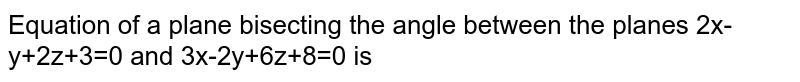 Equation of a plane bisecting the angle between the planes 2x-y+2z+3=0 and 3x-2y+6z+8=0 is