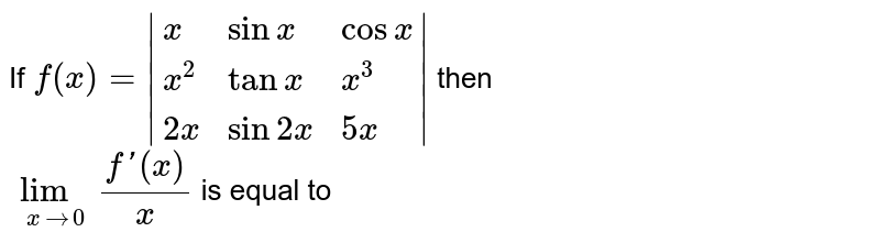 If `f(x)= {:(x,sinx,cosx),(x^2,tanx,x^3),(2x,sin2x,5x):} `  then <br> `lim_(x to 0)(f'(x))/x` is equal to
