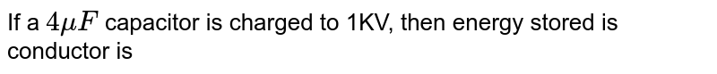 If a `4 muF` capacitor is charged to 1KV, then energy stored is conductor is