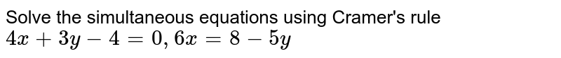 Solve the simultaneous equations using Cramer's rule <br> `4x+3y-4=0, 6x = 8 -5y`