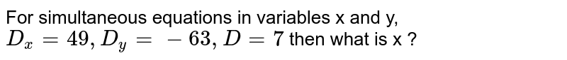 For simultaneous equations in variables x and y, `D_x = 49, D_y = - 63, D = 7`  then what is x ?