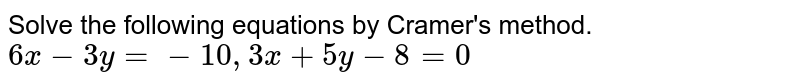 Solve the following equations by Cramer's method.  ` 6x - 3y = -10, 3x + 5y - 8 =0`