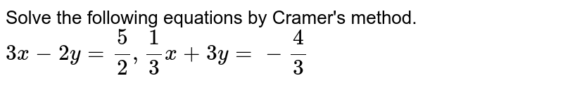 Solve the following equations by Cramer's method. <br> `3x - 2y = 5/2, 1/3 x + 3y = - 4/3`