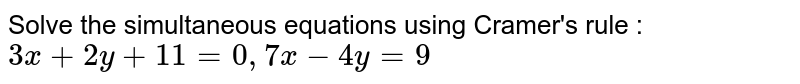 Solve the simultaneous equations using Cramer's rule : <br> `3x+ 2y +11 = 0, 7x -4y = 9`