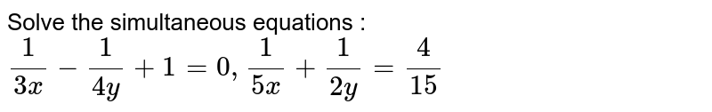 Solve the simultaneous equations :   `1/(3x) - 1/(4y)+1=0, 1/(5x)+1/(2y) = 4/(15)`