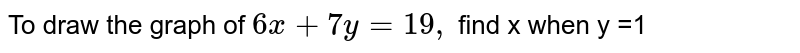 To draw the graph of `6x + 7y = 19,` find x when  y =1