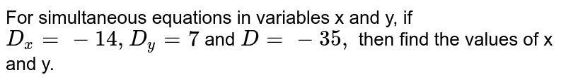 For simultaneous equations in variables x and y, if `D_x = -14, D_y =7` and `D = -35,` then find the values of x and y.