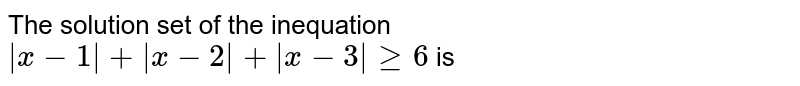 The solution set of the inequation `|x-1|+|x-2|+|x-3|>= 6` is