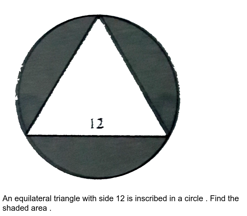 """<img src=""""https://d10lpgp6xz60nq.cloudfront.net/physics_images/BAR_SAT_1600_5E_C08_SLV_019_Q01.png"""" width=""""80%""""> <br> An equilateral triangle with side 12 is inscribed in a circle . Find the shaded area ."""