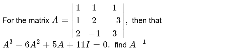 For the matrix `A= (1,1,1),(1,2,-3),(2,-1,3) ,` then that `A^3-6A^2+5A+4I=0.` find `A^-1`