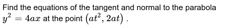 """Find the equations of the tangent and normal to the   parabola `y^2=4a x` at the   point `(a t^2,""""""""""""""""2a t)` ."""