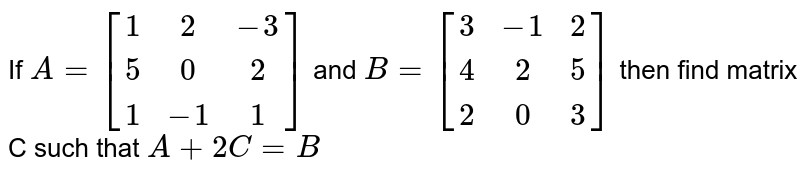 If `A=[[1,2,-3] , [5,0,2] , [1,-1,1]]` and `B=[[3,-1,2] , [4,2,5] , [2,0,3]]` then find matrix C such that `A+2C=B`