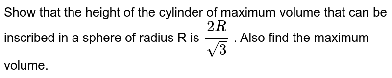Show that the height of the cylinder of maximum   volume that can be inscribed in a sphere of radius R is `(2R)/(sqrt(3))` . Also find the maximum volume.