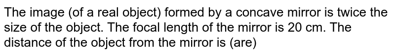 The image (of a real object) formed by a concave mirror is twice the size of the object. The focal length of the mirror is 20 cm. The distance of the object from the mirror is (are)