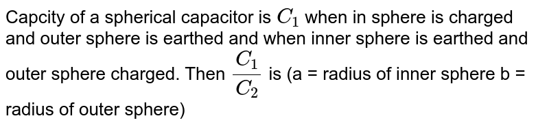 Capcity of a spherical capacitor is `C_(1)` when in sphere  is charged and outer sphere is earthed and when inner sphere is earthed and outer sphere charged. Then `(C_(1))/(C_(2))` is (a = radius of inner sphere b = radius of outer sphere)