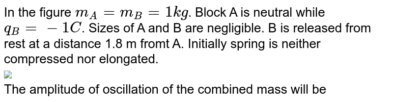 """In the figure `m_(A) = m_(B) = 1 kg`. Block A is neutral while `q_(B) = -1C`. Sizes of A and B are negligible. B is released from rest at a distance 1.8 m fromt A. Initially spring is neither compressed nor elongated. <br> <img src=""""https://d10lpgp6xz60nq.cloudfront.net/physics_images/MPP_PHY_C16_E01_172_Q01.png"""" width=""""80%""""> <br> The amplitude of oscillation of the combined mass will be"""