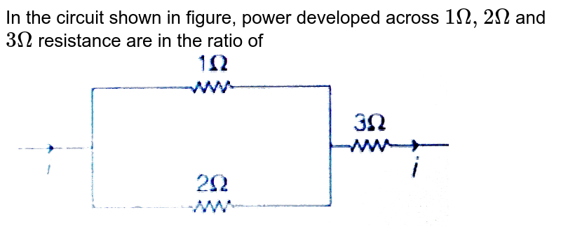 """In the circuit shown in figure, power developed across `1 Omega, 2 Omega` and `3 Omega` resistance are in the ratio of <br> <img src=""""https://d10lpgp6xz60nq.cloudfront.net/physics_images/MPP_PHY_C17_E01_050_Q01.png"""" width=""""80%"""">"""