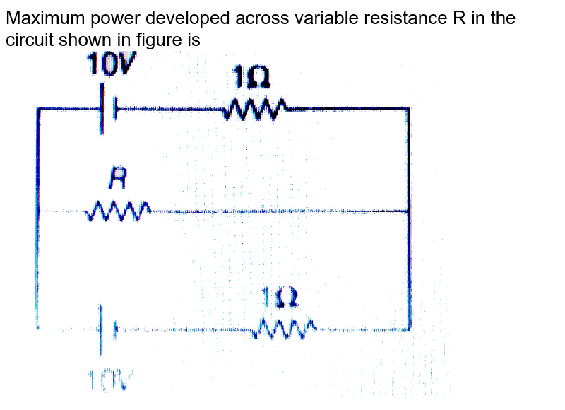 """Maximum power developed across variable resistance R in the circuit shown in figure is <br> <img src=""""https://d10lpgp6xz60nq.cloudfront.net/physics_images/MPP_PHY_C17_E01_052_Q01.png"""" width=""""80%"""">"""